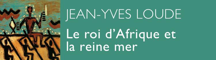 Le roi d'Afrique et la reine mer, de Jean-Yves Loude